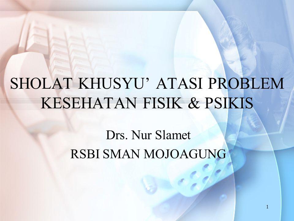 1 SHOLAT KHUSYU' ATASI PROBLEM KESEHATAN FISIK & PSIKIS Drs. Nur Slamet RSBI SMAN MOJOAGUNG