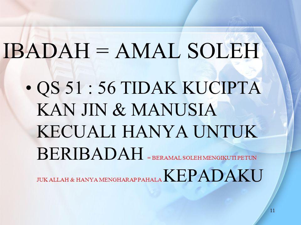11 IBADAH = AMAL SOLEH QS 51 : 56 TIDAK KUCIPTA KAN JIN & MANUSIA KECUALI HANYA UNTUK BERIBADAH = BERAMAL SOLEH MENGIKUTI PETUN JUK ALLAH & HANYA MENG