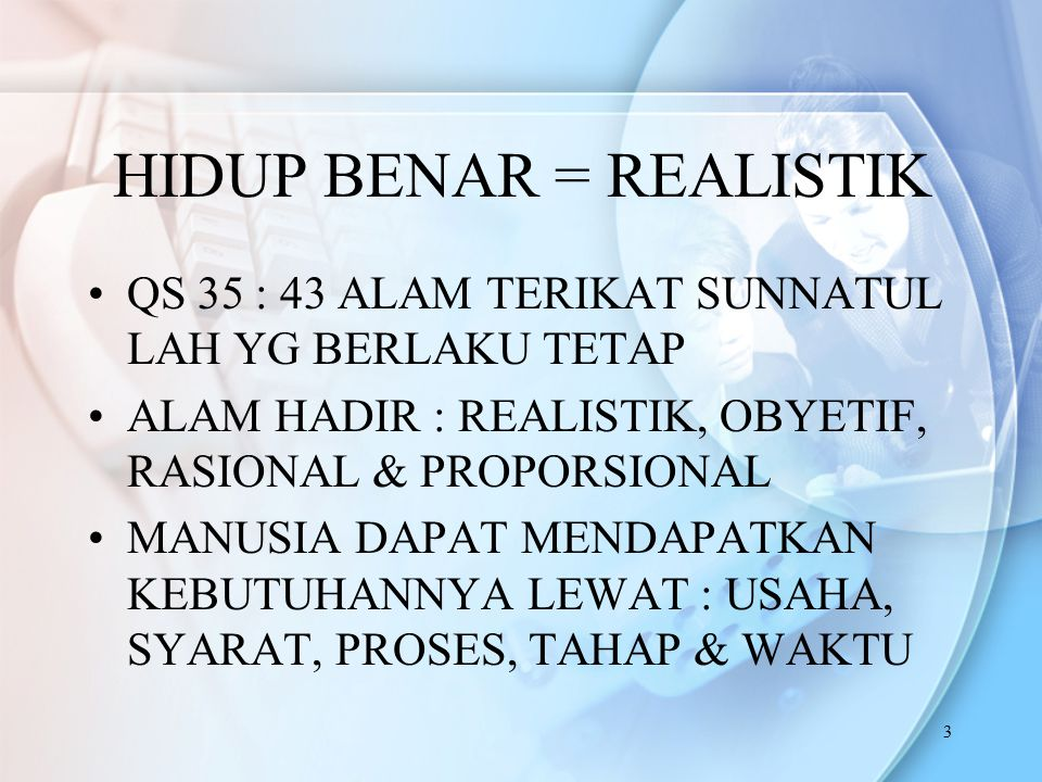 3 HIDUP BENAR = REALISTIK QS 35 : 43 ALAM TERIKAT SUNNATUL LAH YG BERLAKU TETAP ALAM HADIR : REALISTIK, OBYETIF, RASIONAL & PROPORSIONAL MANUSIA DAPAT MENDAPATKAN KEBUTUHANNYA LEWAT : USAHA, SYARAT, PROSES, TAHAP & WAKTU