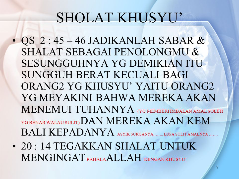 7 SHOLAT KHUSYU' QS 2 : 45 – 46 JADIKANLAH SABAR & SHALAT SEBAGAI PENOLONGMU & SESUNGGUHNYA YG DEMIKIAN ITU SUNGGUH BERAT KECUALI BAGI ORANG2 YG KHUSYU' YAITU ORANG2 YG MEYAKINI BAHWA MEREKA AKAN MENEMUI TUHANNYA (YG MEMBERI IMBALAN AMAL SOLEH YG BENAR WALAU SULIT) DAN MEREKA AKAN KEM BALI KEPADANYA ASYIK SURGANYA……..