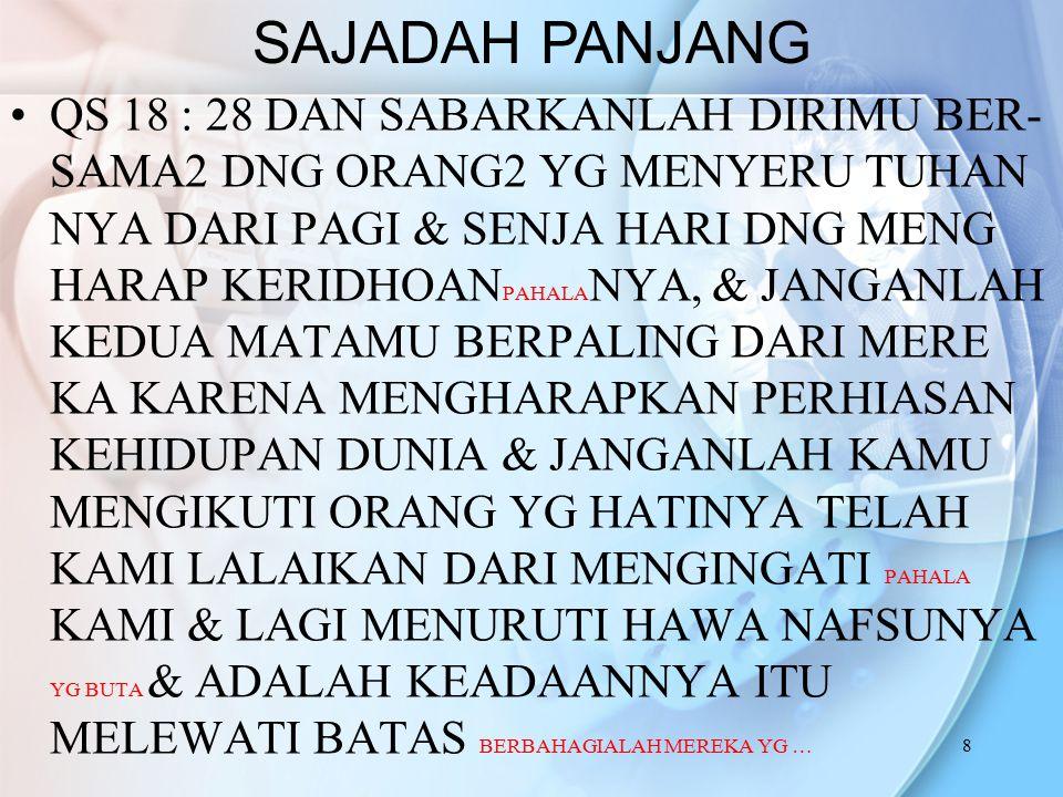 8 QS 18 : 28 DAN SABARKANLAH DIRIMU BER- SAMA2 DNG ORANG2 YG MENYERU TUHAN NYA DARI PAGI & SENJA HARI DNG MENG HARAP KERIDHOAN PAHALA NYA, & JANGANLAH KEDUA MATAMU BERPALING DARI MERE KA KARENA MENGHARAPKAN PERHIASAN KEHIDUPAN DUNIA & JANGANLAH KAMU MENGIKUTI ORANG YG HATINYA TELAH KAMI LALAIKAN DARI MENGINGATI PAHALA KAMI & LAGI MENURUTI HAWA NAFSUNYA YG BUTA & ADALAH KEADAANNYA ITU MELEWATI BATAS BERBAHAGIALAH MEREKA YG … SAJADAH PANJANG