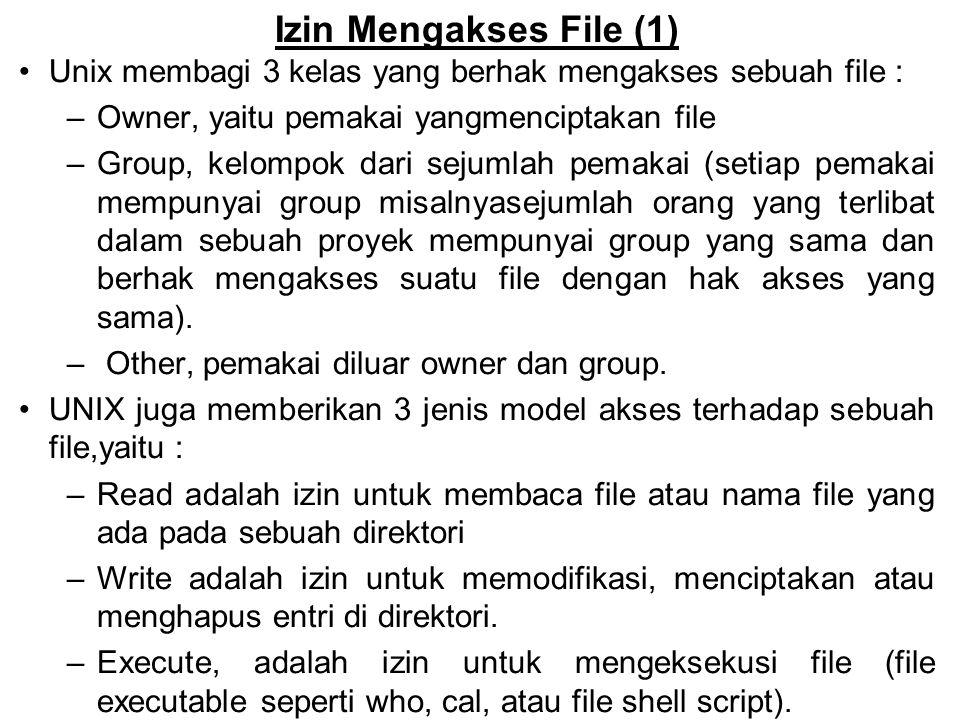Izin Mengakses File (2) r w xr w xr w x owner GroupOther Tanda yang digunakan untuk mengakses file adalah : r = hak read w = hak write x = hak execute - = tak ada izin  r w xr w x - - x Menyatakan bahwa owner dan group mempunyai izin read, write dan execute, tetapi other hanya memiliki izin execute  r w x- - - - - - Menyatakan bahwa owner mempunyai izin read, write dan execute, tetapi group & other sama sekali tidak memiliki akses file