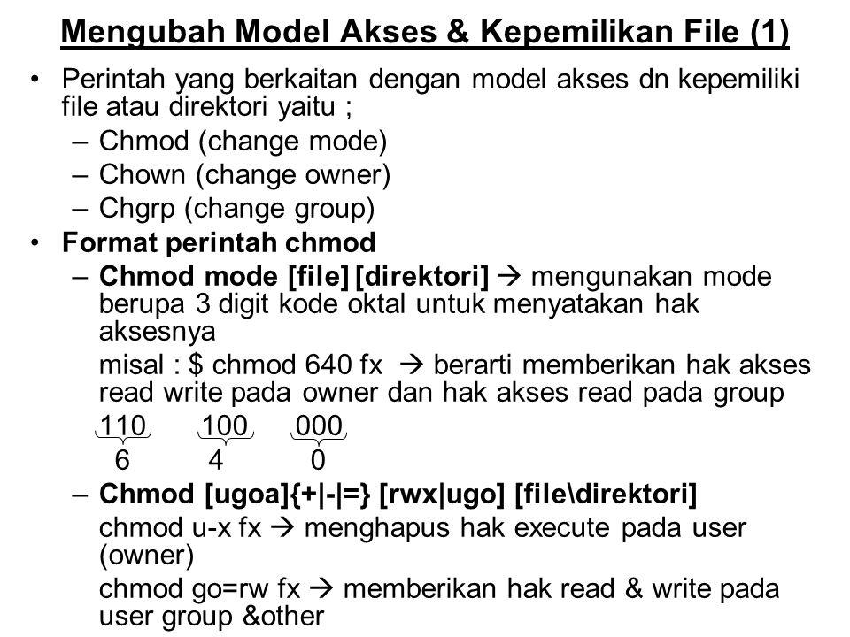 Mengubah Model Akses & Kepemilikan File (2) Format perintah chgrp Chgrp group_baru file –Misal : $ls -1 fx  melihat format isi dari file fx -rw-rw-r- 1 kadir unix1 Chgrp root fx  merubah group dari file -rw-rw-r- 1 kadir root Format perintah chown Chown owner_baru file –Misal : $ls -1 fx  melihat format isi dari file fx -rw-rw-r- 1 kadir unix1 Chown sinta fx  merubah owner ke user lain -rw-rw-r- 1 sinta root