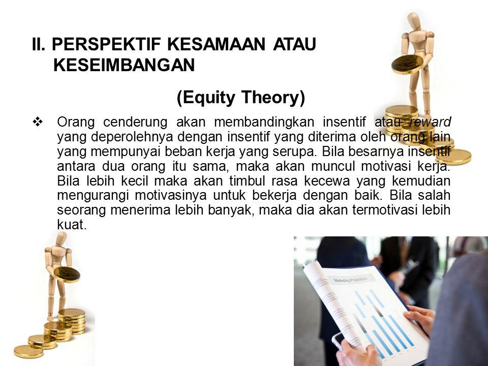 II. PERSPEKTIF KESAMAAN ATAU KESEIMBANGAN (Equity Theory)  Orang cenderung akan membandingkan insentif atau reward yang deperolehnya dengan insentif