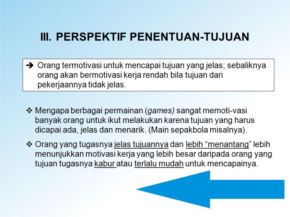III. PERSPEKTIF PENENTUAN-TUJUAN èOrang termotivasi untuk mencapai tujuan yang jelas; sebaliknya orang akan bermotivasi kerja rendah bila tujuan dari