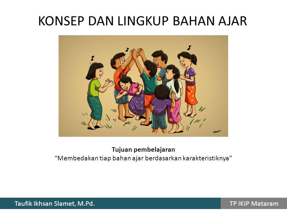 """Taufik Ikhsan Slamet, M.Pd. TP IKIP Mataram KONSEP DAN LINGKUP BAHAN AJAR Tujuan pembelajaran """"Membedakan tiap bahan ajar berdasarkan karakteristiknya"""