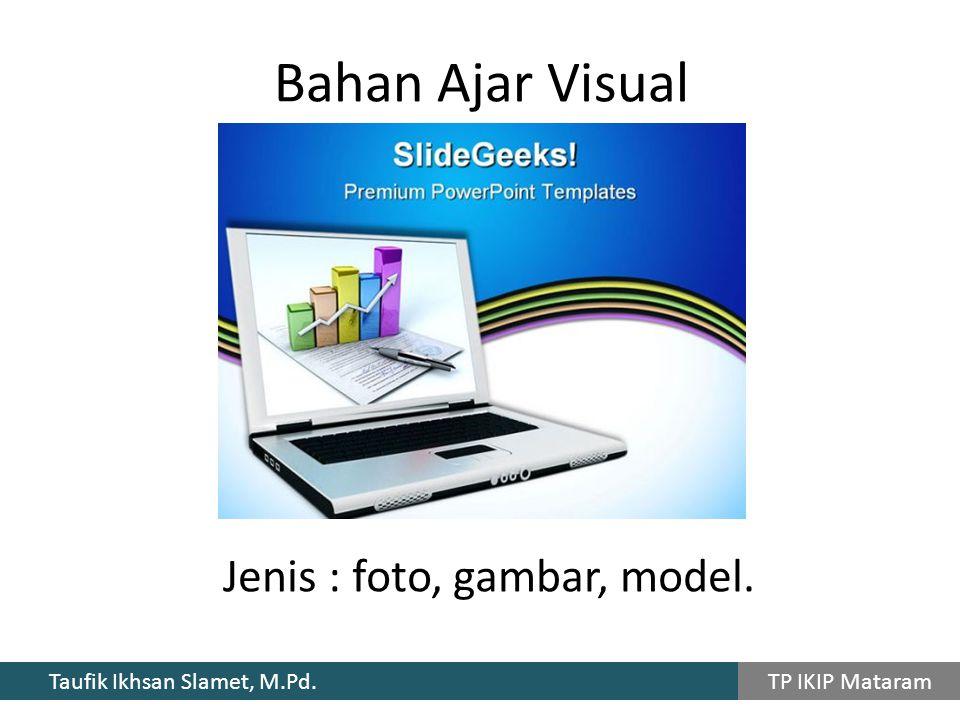 Taufik Ikhsan Slamet, M.Pd. TP IKIP Mataram Jenis : foto, gambar, model. Bahan Ajar Visual