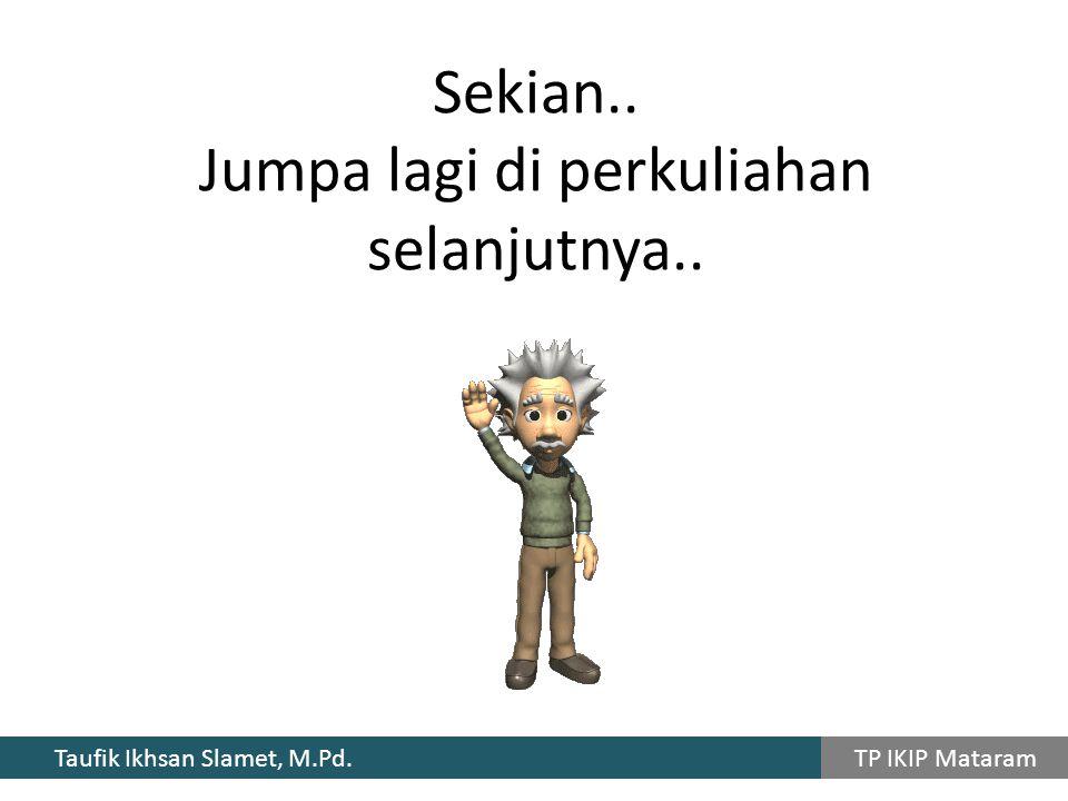 Taufik Ikhsan Slamet, M.Pd. TP IKIP Mataram Sekian.. Jumpa lagi di perkuliahan selanjutnya..