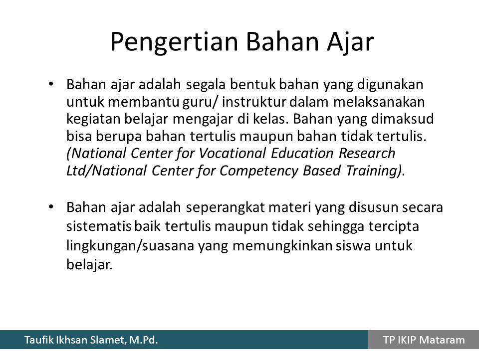 Taufik Ikhsan Slamet, M.Pd. TP IKIP Mataram Bahan ajar adalah segala bentuk bahan yang digunakan untuk membantu guru/ instruktur dalam melaksanakan ke