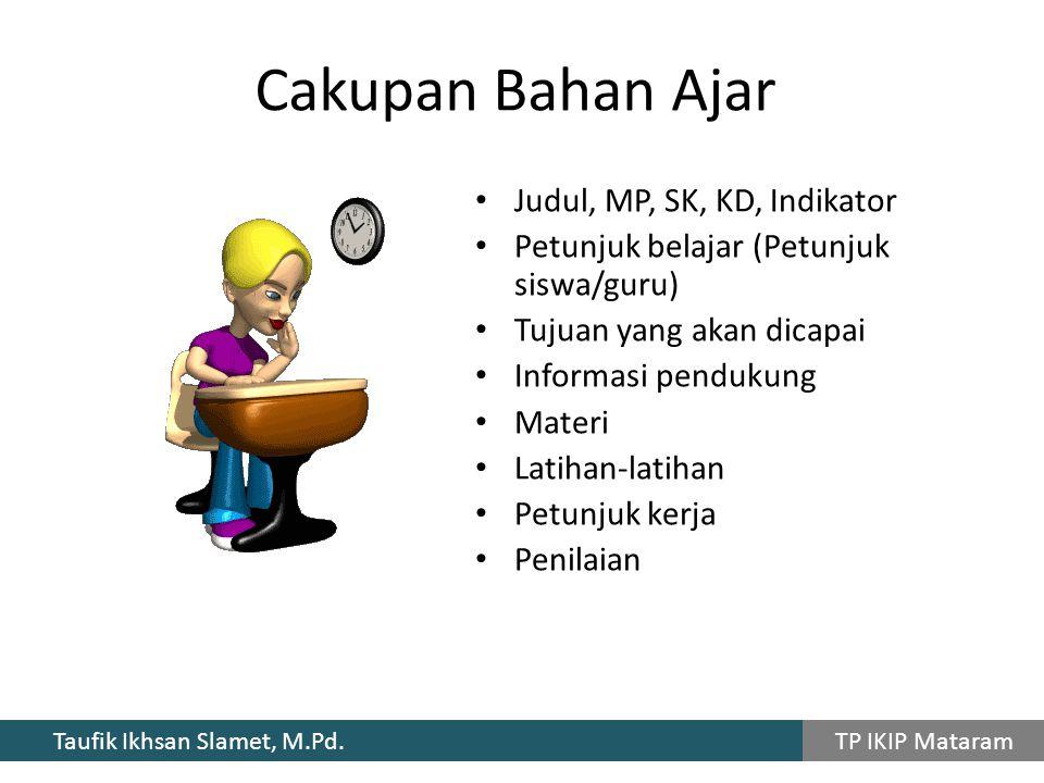 Taufik Ikhsan Slamet, M.Pd. TP IKIP Mataram Cakupan Bahan Ajar Judul, MP, SK, KD, Indikator Petunjuk belajar (Petunjuk siswa/guru) Tujuan yang akan di