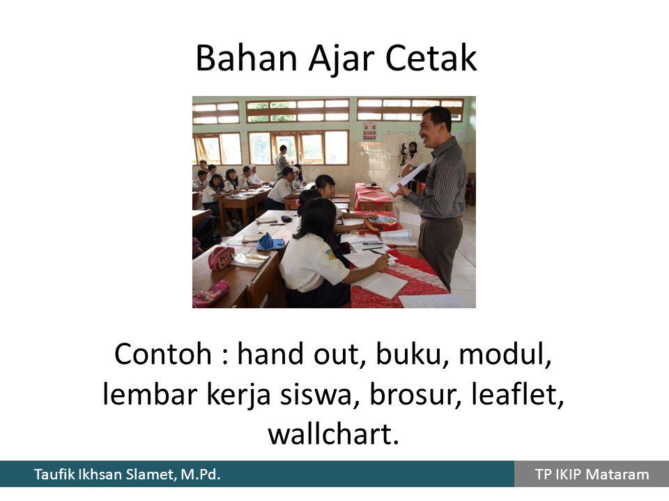 Taufik Ikhsan Slamet, M.Pd. TP IKIP Mataram Bahan Ajar Cetak Contoh : hand out, buku, modul, lembar kerja siswa, brosur, leaflet, wallchart.