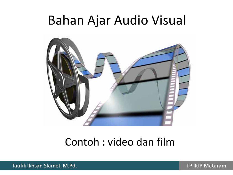 Taufik Ikhsan Slamet, M.Pd. TP IKIP Mataram Contoh : video dan film Bahan Ajar Audio Visual
