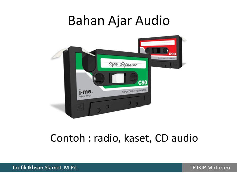 Taufik Ikhsan Slamet, M.Pd. TP IKIP Mataram Contoh : radio, kaset, CD audio Bahan Ajar Audio