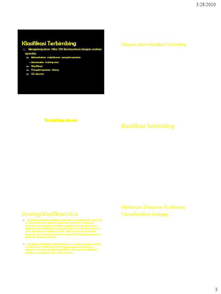3/28/2010 Klasifikasi Terbimbing  Mengelompokan Nilai DN Berdasarkan dengan arahan operator  Menentukan rule/aturan pengelompokan Menentukan training area Tahapan dalam Klasifikasi Terbimbing Strategi klasifikasi citra  Minimum distance classifies image data on a database file using a set of 256 possible class signature segments as specified by signature parameter.