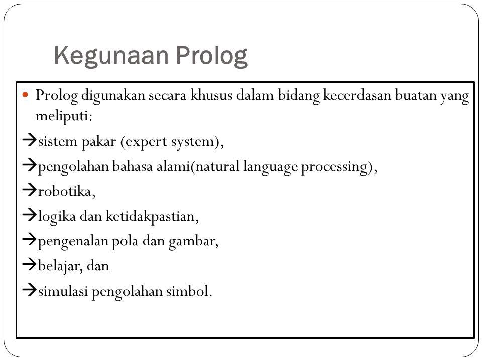 Kegunaan Prolog Prolog digunakan secara khusus dalam bidang kecerdasan buatan yang meliputi:  sistem pakar (expert system),  pengolahan bahasa alami