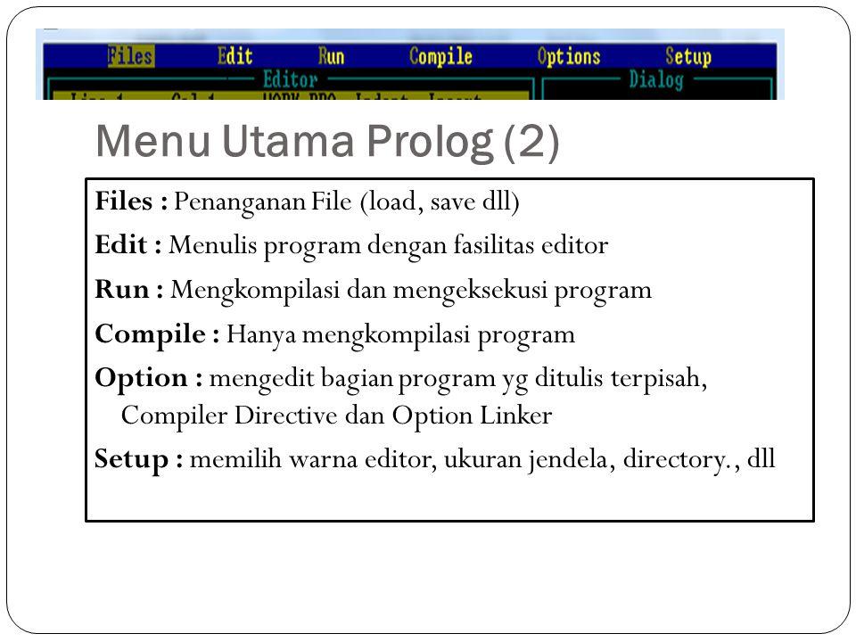 Menu Utama Prolog (2) Files : Penanganan File (load, save dll) Edit : Menulis program dengan fasilitas editor Run : Mengkompilasi dan mengeksekusi pro