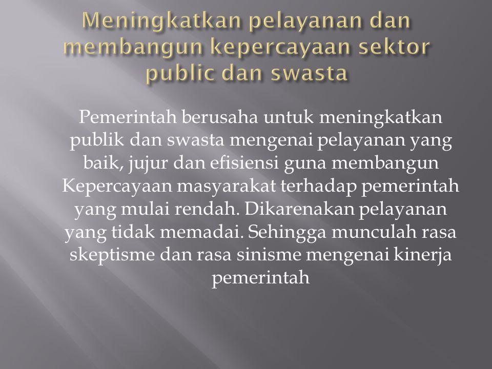 Pemerintah berusaha untuk meningkatkan publik dan swasta mengenai pelayanan yang baik, jujur dan efisiensi guna membangun Kepercayaan masyarakat terhadap pemerintah yang mulai rendah.