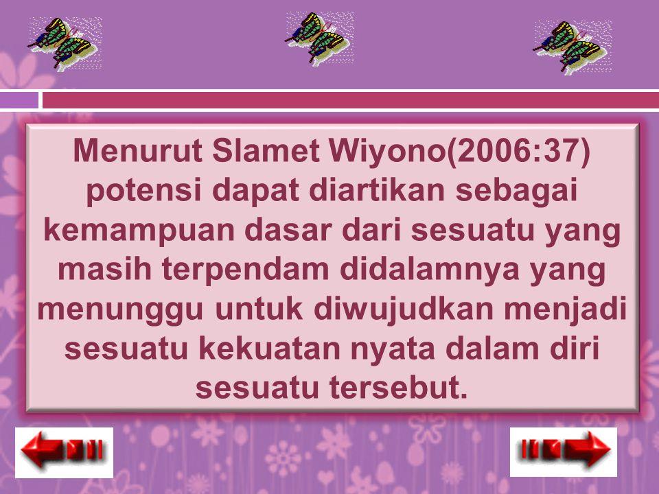 Menurut Slamet Wiyono(2006:37) potensi dapat diartikan sebagai kemampuan dasar dari sesuatu yang masih terpendam didalamnya yang menunggu untuk diwuju