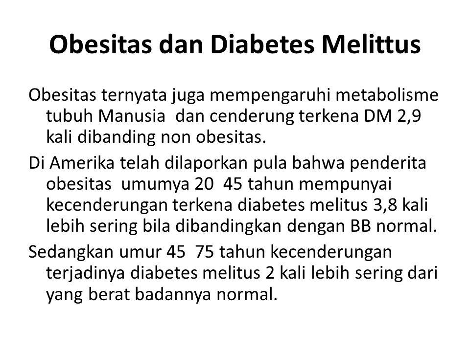 Obesitas dan Diabetes Melittus Obesitas ternyata juga mempengaruhi metabolisme tubuh Manusia dan cenderung terkena DM 2,9 kali dibanding non obesitas.