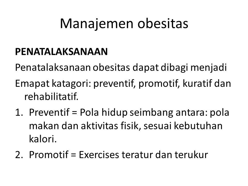 Manajemen obesitas PENATALAKSANAAN Penatalaksanaan obesitas dapat dibagi menjadi Emapat katagori: preventif, promotif, kuratif dan rehabilitatif. 1.Pr