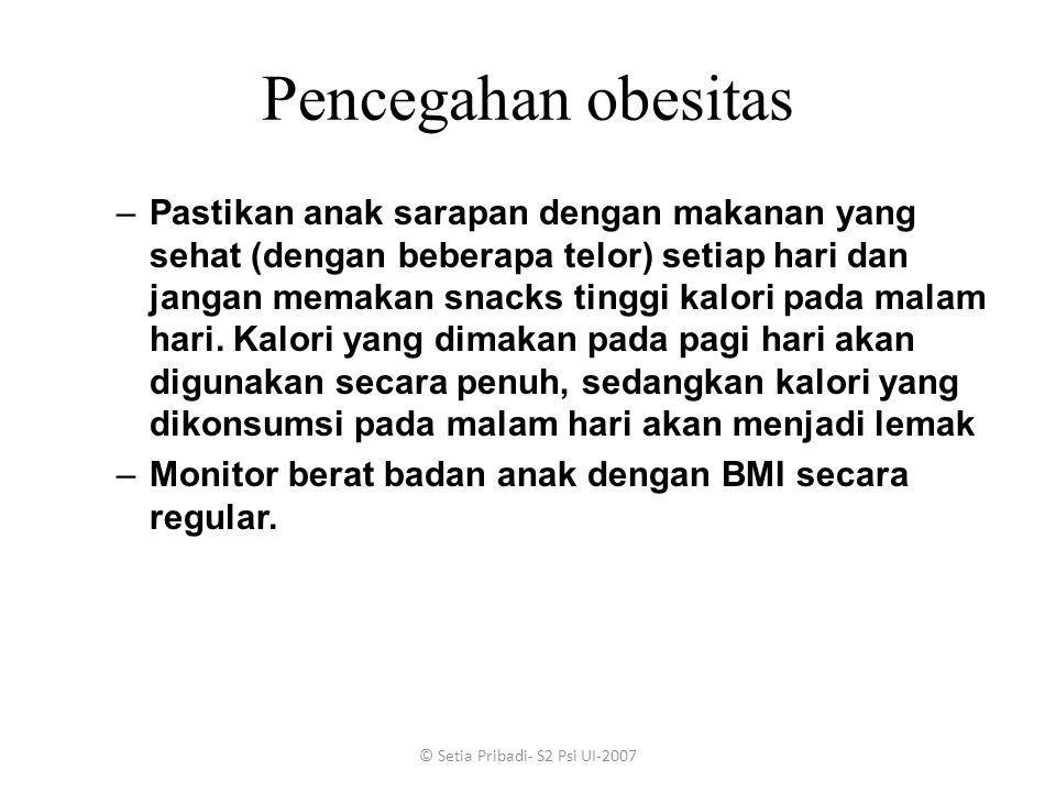 © Setia Pribadi- S2 Psi UI-2007 Pencegahan obesitas –Pastikan anak sarapan dengan makanan yang sehat (dengan beberapa telor) setiap hari dan jangan me