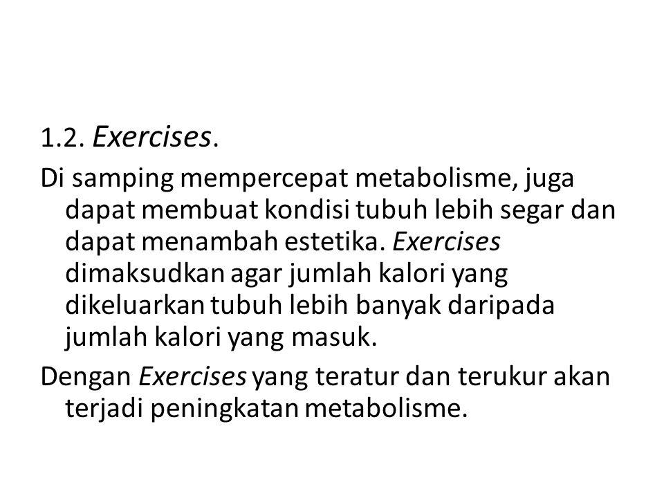 1.2. Exercises. Di samping mempercepat metabolisme, juga dapat membuat kondisi tubuh lebih segar dan dapat menambah estetika. Exercises dimaksudkan ag