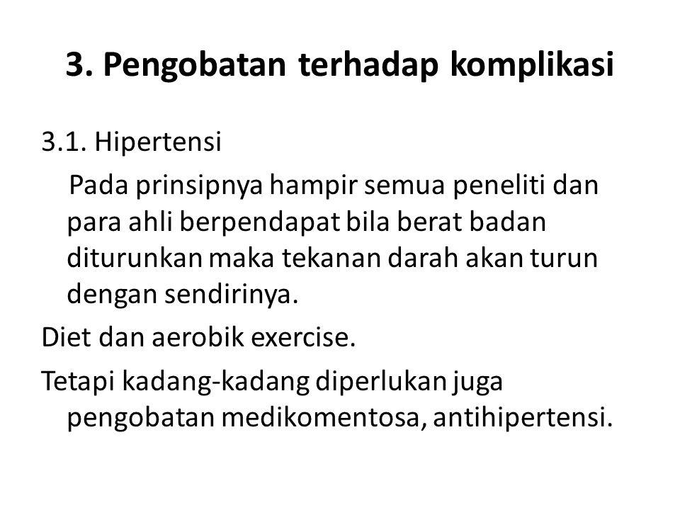 3. Pengobatan terhadap komplikasi 3.1. Hipertensi Pada prinsipnya hampir semua peneliti dan para ahli berpendapat bila berat badan diturunkan maka tek