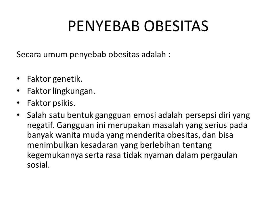 PENYEBAB OBESITAS Secara umum penyebab obesitas adalah : Faktor genetik. Faktor lingkungan. Faktor psikis. Salah satu bentuk gangguan emosi adalah per