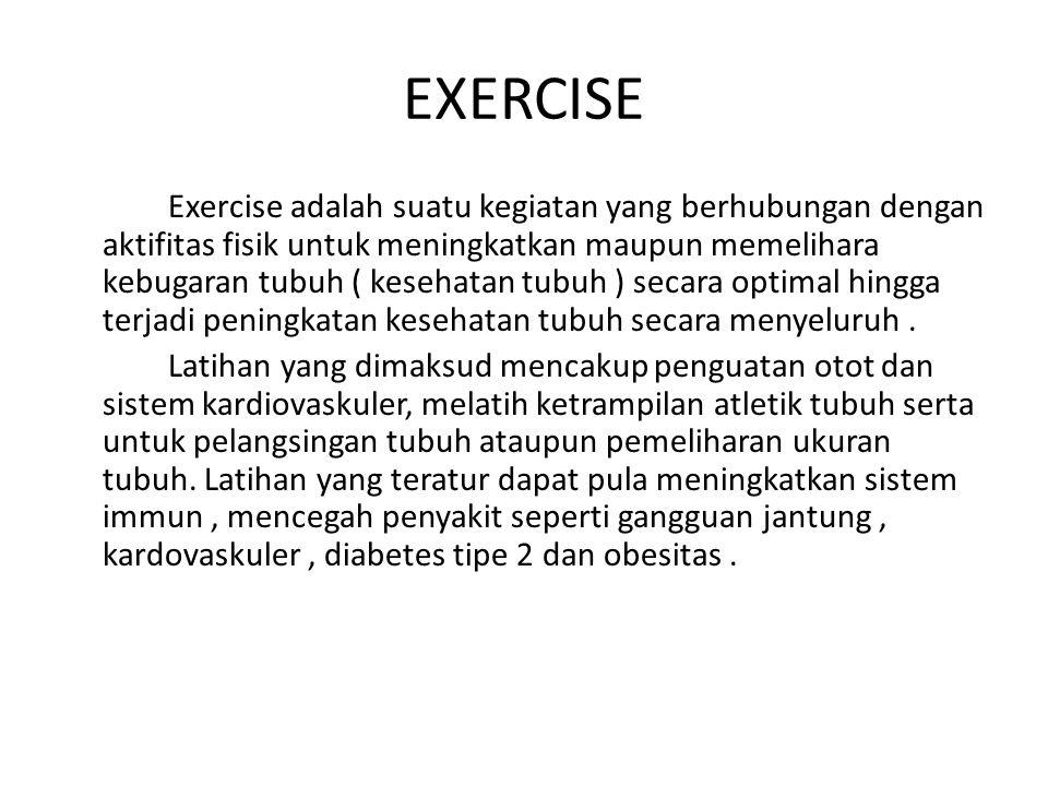 EXERCISE Exercise adalah suatu kegiatan yang berhubungan dengan aktifitas fisik untuk meningkatkan maupun memelihara kebugaran tubuh ( kesehatan tubuh