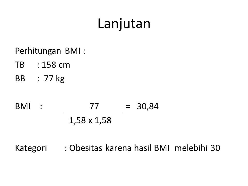 Lanjutan Perhitungan BMI : TB : 158 cm BB: 77 kg BMI : 77 = 30,84 1,58 x 1,58 Kategori : Obesitas karena hasil BMI melebihi 30