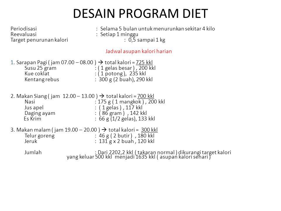 DESAIN PROGRAM DIET Periodisasi : Selama 5 bulan untuk menurunkan sekitar 4 kilo Reevaluasi : Setiap 1 minggu Target penurunan kalori : 0,5 sampai 1 k
