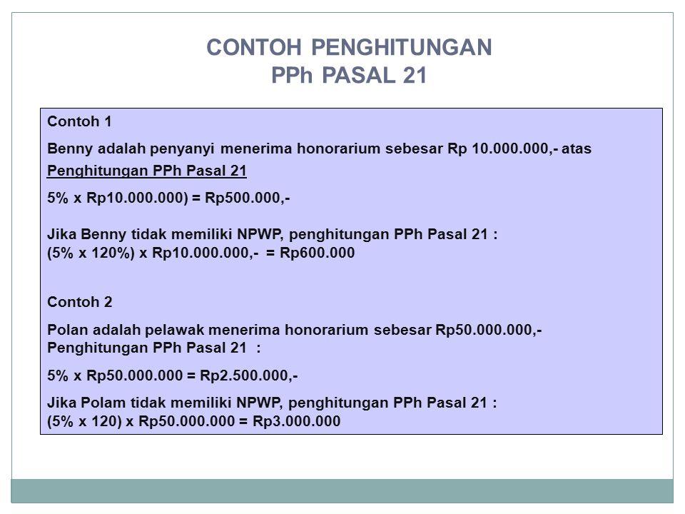 CONTOH PENGHITUNGAN PPh PASAL 21 Contoh 1 Benny adalah penyanyi menerima honorarium sebesar Rp 10.000.000,- atas Penghitungan PPh Pasal 21 5% x Rp10.0