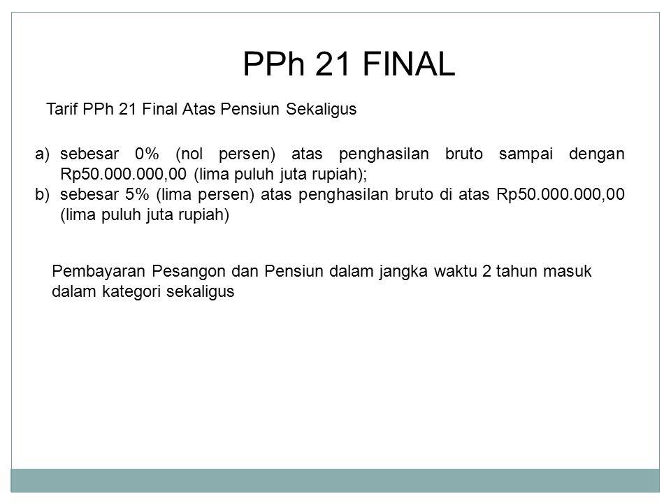 PPh 21 FINAL Tarif PPh 21 Final Atas Pensiun Sekaligus a)sebesar 0% (nol persen) atas penghasilan bruto sampai dengan Rp50.000.000,00 (lima puluh juta