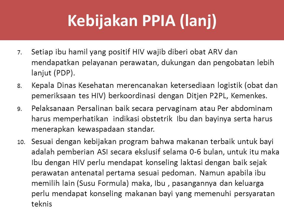 Kebijakan PPIA (lanj) 7. Setiap ibu hamil yang positif HIV wajib diberi obat ARV dan mendapatkan pelayanan perawatan, dukungan dan pengobatan lebih la