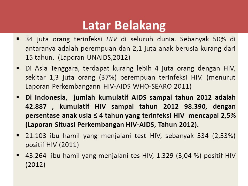 Latar Belakang  34 juta orang terinfeksi HIV di seluruh dunia. Sebanyak 50% di antaranya adalah perempuan dan 2,1 juta anak berusia kurang dari 15 ta