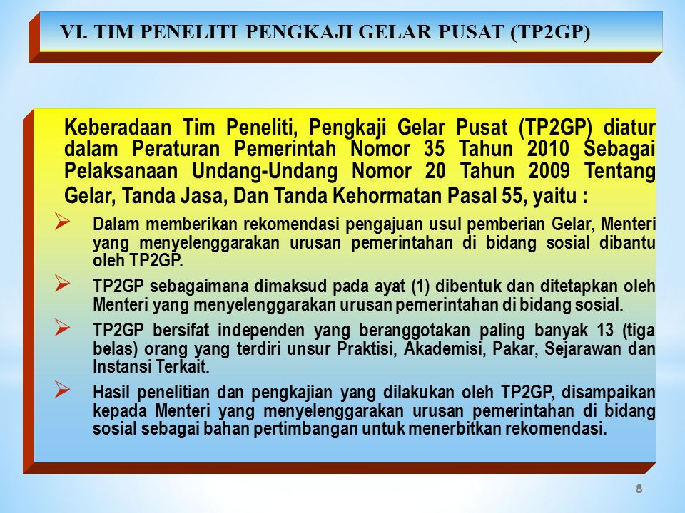 8 Keberadaan Tim Peneliti, Pengkaji Gelar Pusat (TP2GP) diatur dalam Peraturan Pemerintah Nomor 35 Tahun 2010 Sebagai Pelaksanaan Undang-Undang Nomor 20 Tahun 2009 Tentang Gelar, Tanda Jasa, Dan Tanda Kehormatan Pasal 55, yaitu :  Dalam memberikan rekomendasi pengajuan usul pemberian Gelar, Menteri yang menyelenggarakan urusan pemerintahan di bidang sosial dibantu oleh TP2GP.