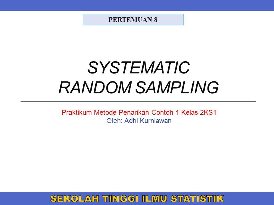 SYSTEMATIC RANDOM SAMPLING PERTEMUAN 8 Praktikum Metode Penarikan Contoh 1 Kelas 2KS1 Oleh: Adhi Kurniawan