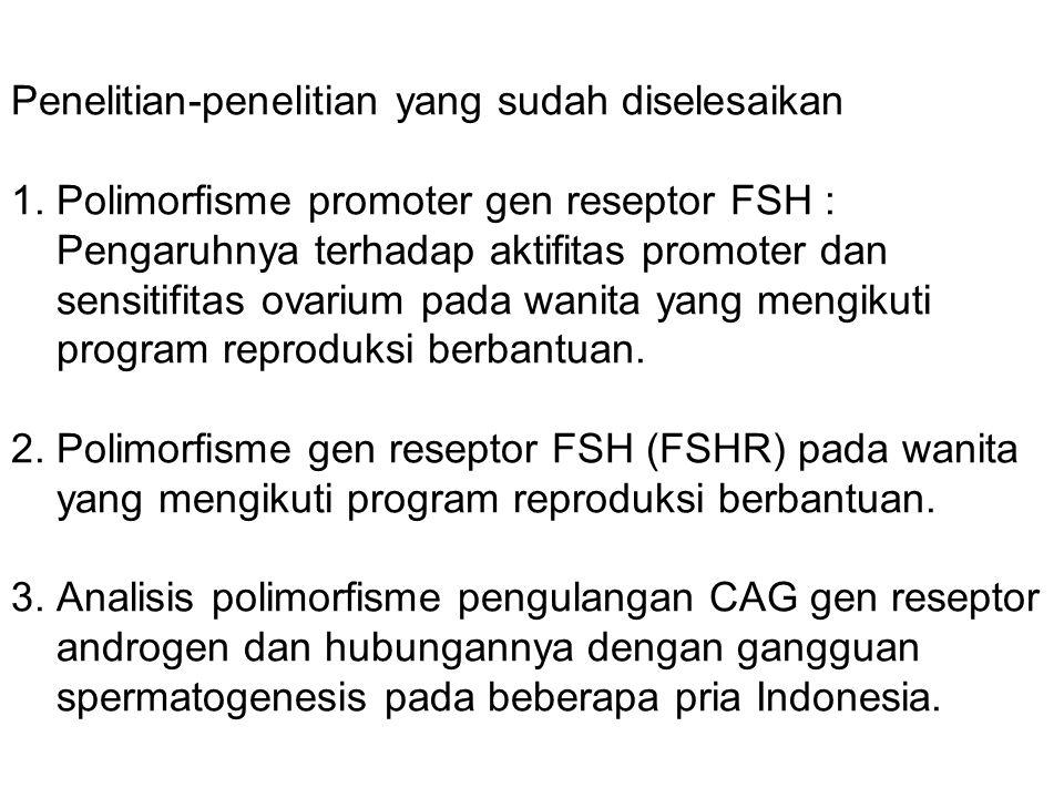 Penelitian-penelitian yang sudah diselesaikan 1. Polimorfisme promoter gen reseptor FSH : Pengaruhnya terhadap aktifitas promoter dan sensitifitas ova