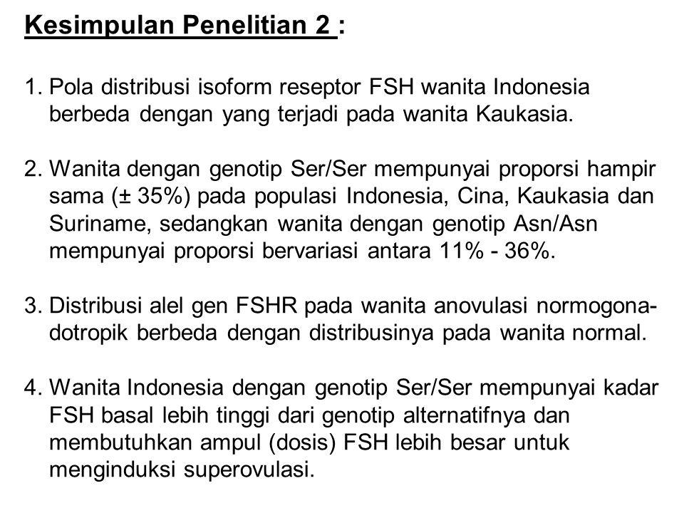 Kesimpulan Penelitian 2 : 1. Pola distribusi isoform reseptor FSH wanita Indonesia berbeda dengan yang terjadi pada wanita Kaukasia. 2. Wanita dengan