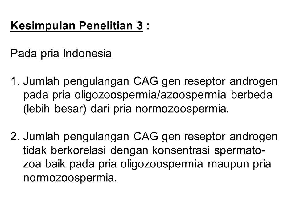 Kesimpulan Penelitian 3 : Pada pria Indonesia : 1. Jumlah pengulangan CAG gen reseptor androgen pada pria oligozoospermia/azoospermia berbeda (lebih b