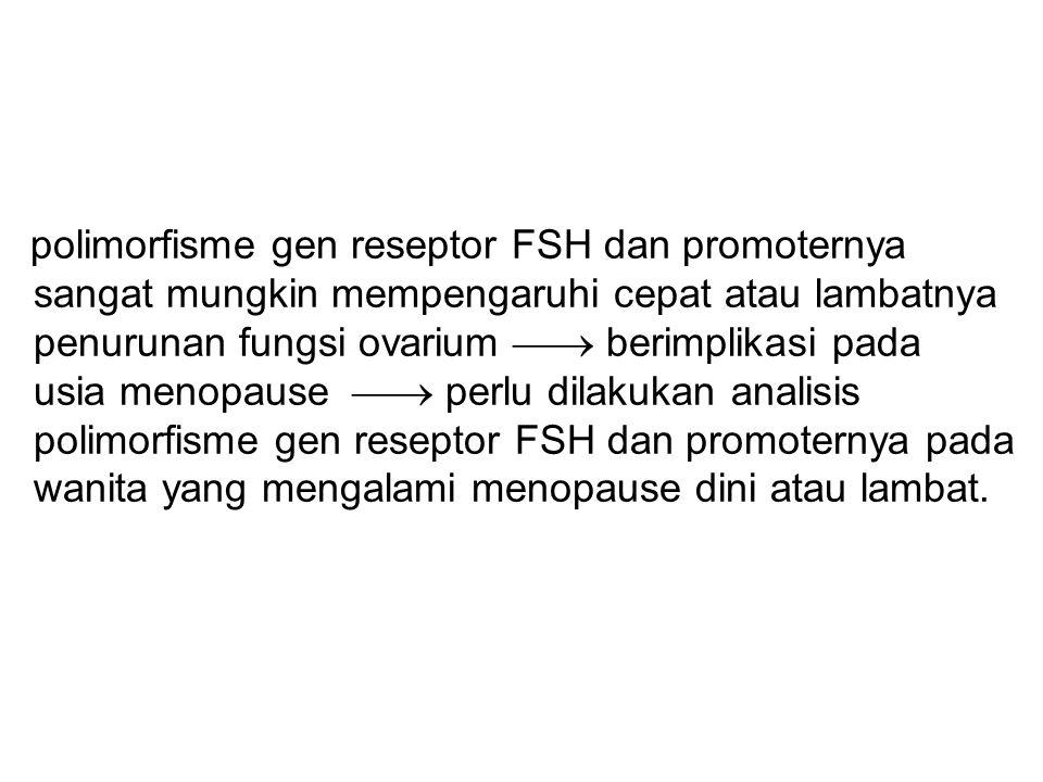 polimorfisme gen reseptor FSH dan promoternya sangat mungkin mempengaruhi cepat atau lambatnya penurunan fungsi ovarium  berimplikasi pada usia meno