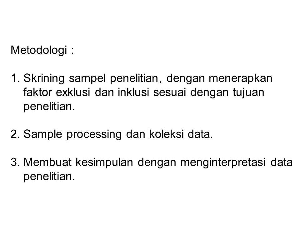 Metodologi : 1. Skrining sampel penelitian, dengan menerapkan faktor exklusi dan inklusi sesuai dengan tujuan penelitian. 2. Sample processing dan kol