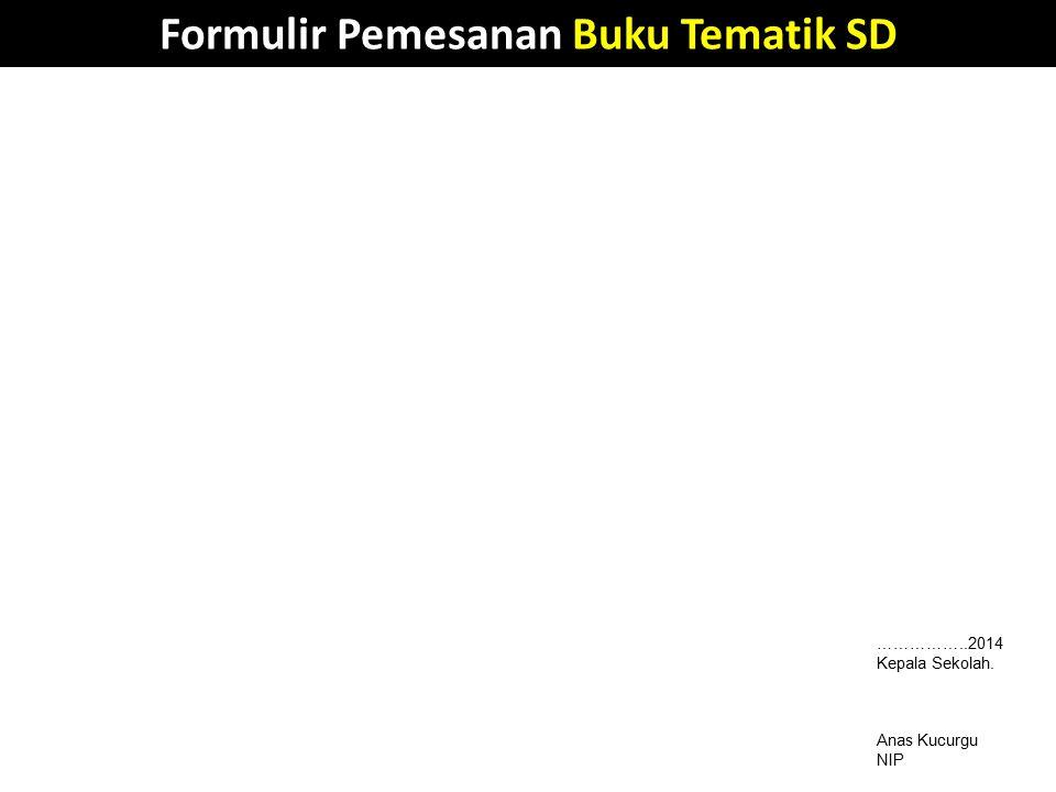 Formulir Pemesanan Buku Tematik SD ……………..2014 Kepala Sekolah. Anas Kucurgu NIP