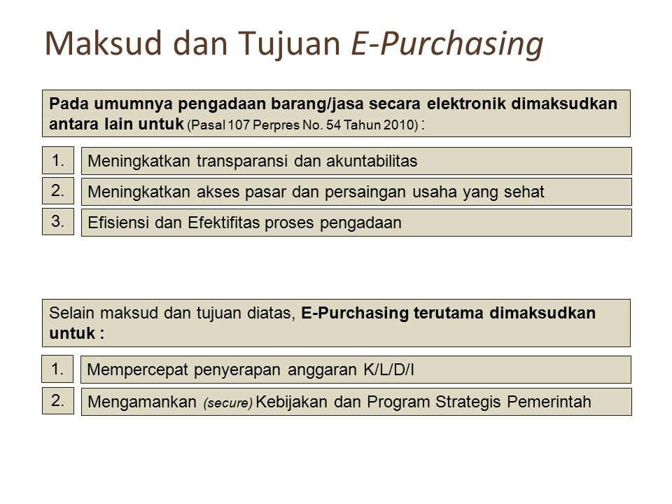 Maksud dan Tujuan E-Purchasing Pada umumnya pengadaan barang/jasa secara elektronik dimaksudkan antara lain untuk (Pasal 107 Perpres No. 54 Tahun 2010