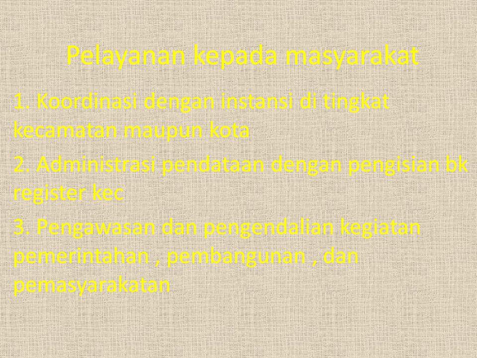 Pelayanan kepada masyarakat 1.Koordinasi dengan instansi di tingkat kecamatan maupun kota 2.