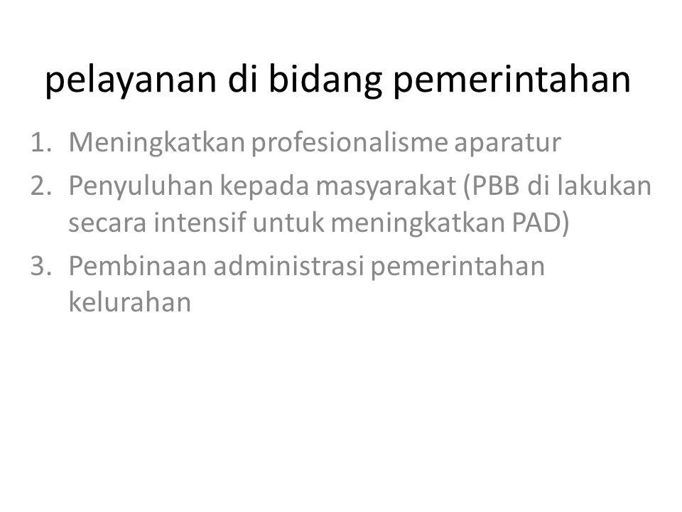 pelayanan di bidang pemerintahan 1.Meningkatkan profesionalisme aparatur 2.Penyuluhan kepada masyarakat (PBB di lakukan secara intensif untuk meningkatkan PAD) 3.Pembinaan administrasi pemerintahan kelurahan