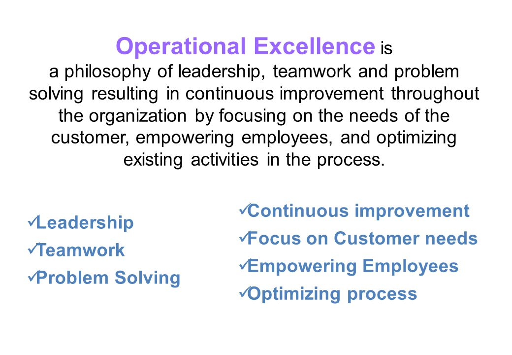 Operational Excellence is a philosophy of leadership, teamwork and problem solving resulting in continuous improvement throughout the organization by focusing on the needs of the customer, empowering employees, and optimizing existing activities in the process.