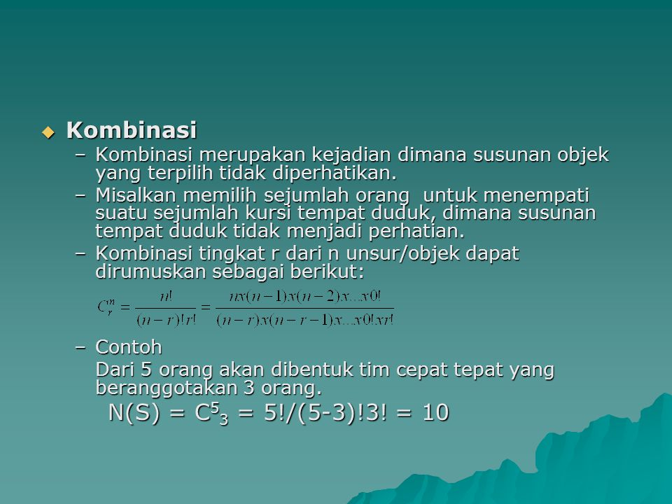  Kombinasi –Kombinasi merupakan kejadian dimana susunan objek yang terpilih tidak diperhatikan. –Misalkan memilih sejumlah orang untuk menempati suat