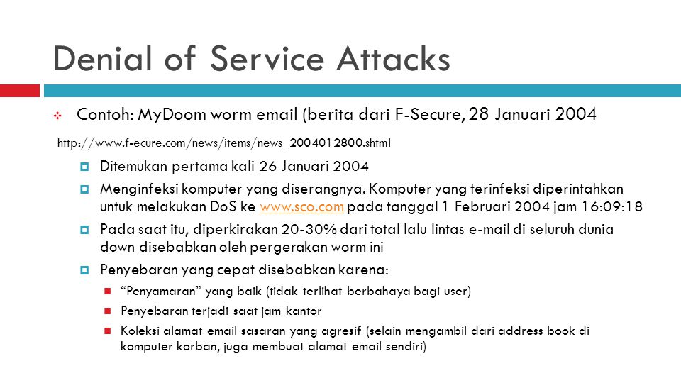 Denial of Service Attacks  Contoh: MyDoom worm email (berita dari F-Secure, 28 Januari 2004 http://www.f-ecure.com/news/items/news_2004012800.shtml 