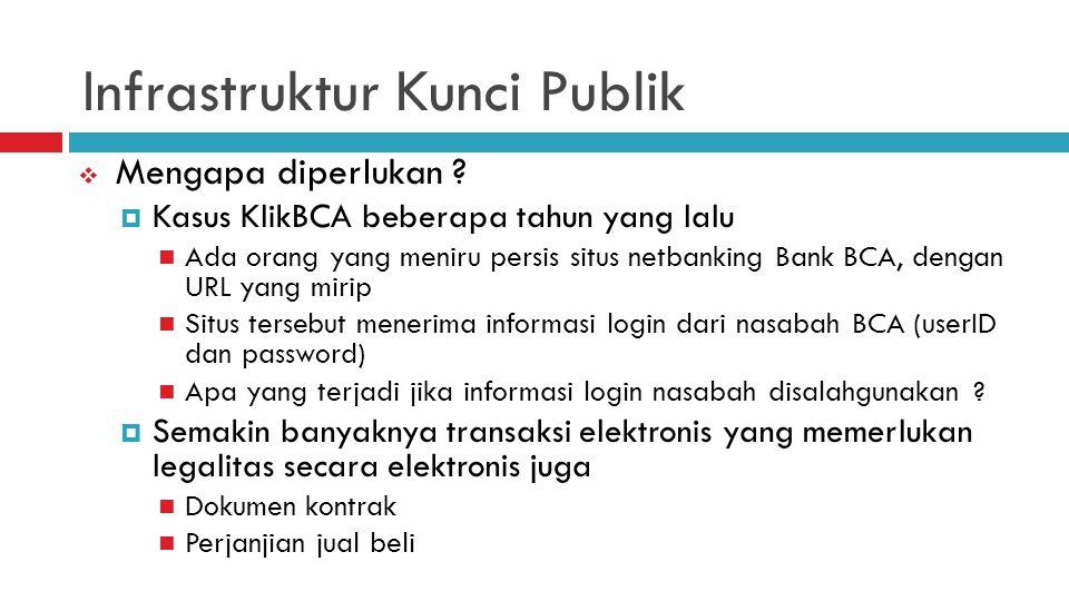 Infrastruktur Kunci Publik  Mengapa diperlukan ?  Kasus KlikBCA beberapa tahun yang lalu Ada orang yang meniru persis situs netbanking Bank BCA, den